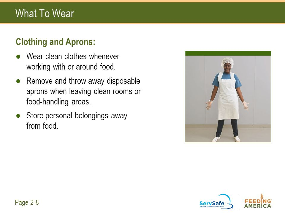 What To Wear Clothing and Aprons: Wear clean clothes whenever working with or around food. Remove and throw away disposable aprons when leaving clean