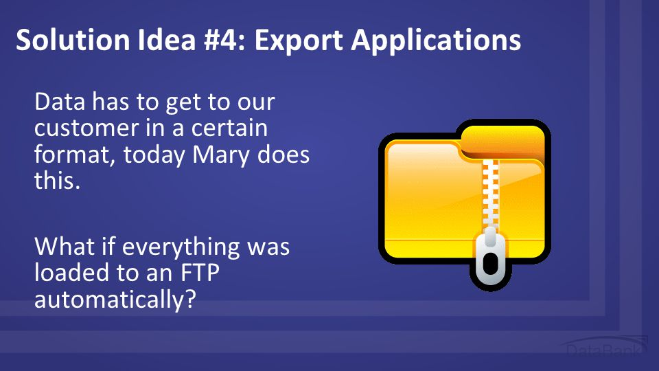 Solution Idea #4: Export Applications Data has to get to our customer in a certain format, today Mary does this.