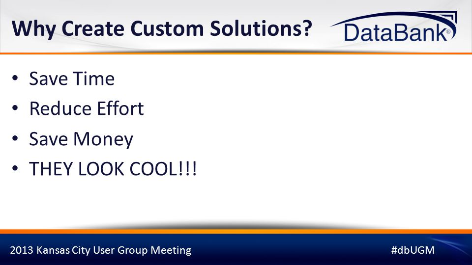 2013 Kansas City User Group Meeting#dbUGM Why Create Custom Solutions.