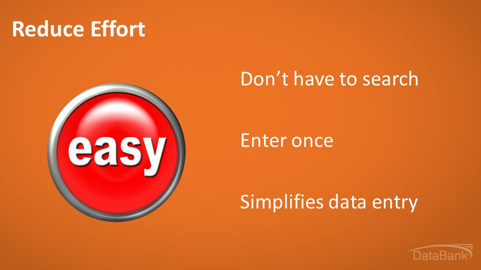 Reduce Effort Don't have to search Enter once Simplifies data entry