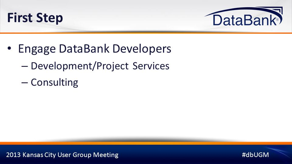 2013 Kansas City User Group Meeting#dbUGM First Step Engage DataBank Developers – Development/Project Services – Consulting