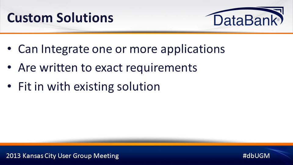2013 Kansas City User Group Meeting#dbUGM Custom Solutions Can Integrate one or more applications Are written to exact requirements Fit in with existing solution
