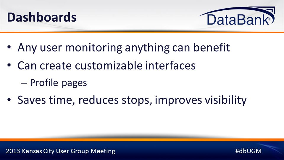 2013 Kansas City User Group Meeting#dbUGM Dashboards Any user monitoring anything can benefit Can create customizable interfaces – Profile pages Saves time, reduces stops, improves visibility