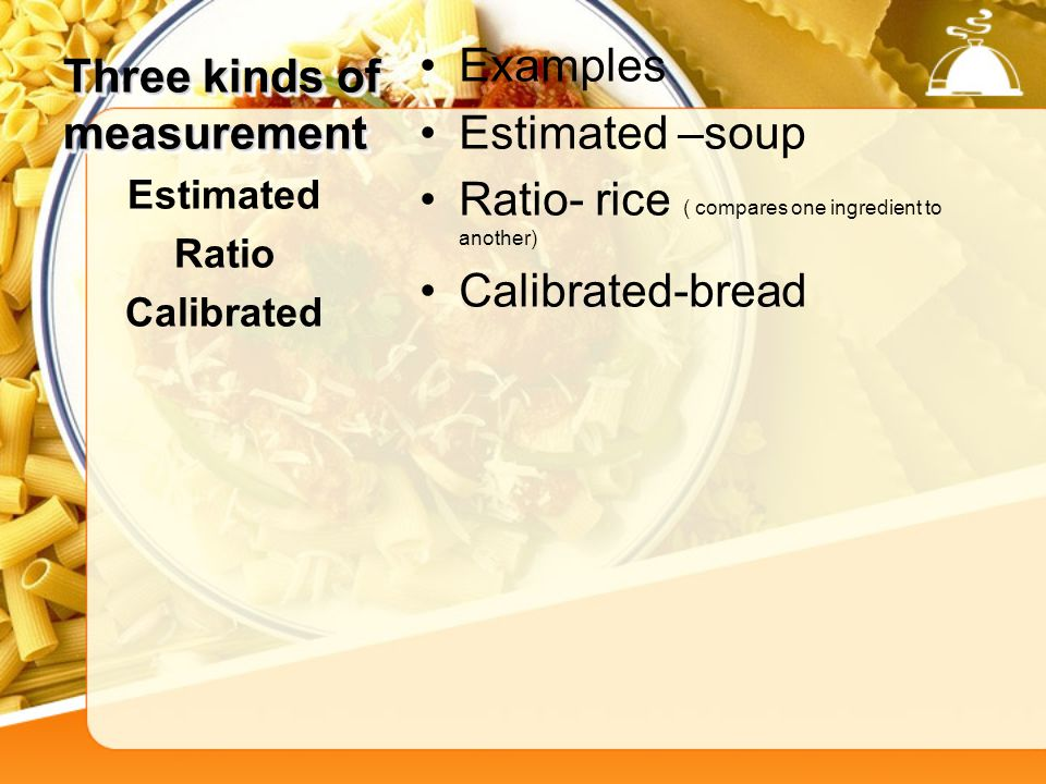 Three kinds of measurement Examples Estimated –soup Ratio- rice ( compares one ingredient to another) Calibrated-bread Estimated Ratio Calibrated