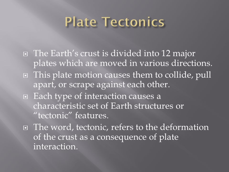  The Earth's crust is divided into 12 major plates which are moved in various directions.  This plate motion causes them to collide, pull apart, or