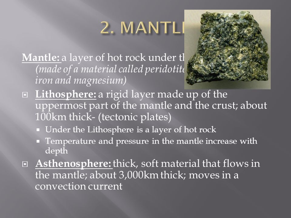 Mantle: a layer of hot rock under the Earth's crust (made of a material called peridotite which is high in iron and magnesium)  Lithosphere: a rigid