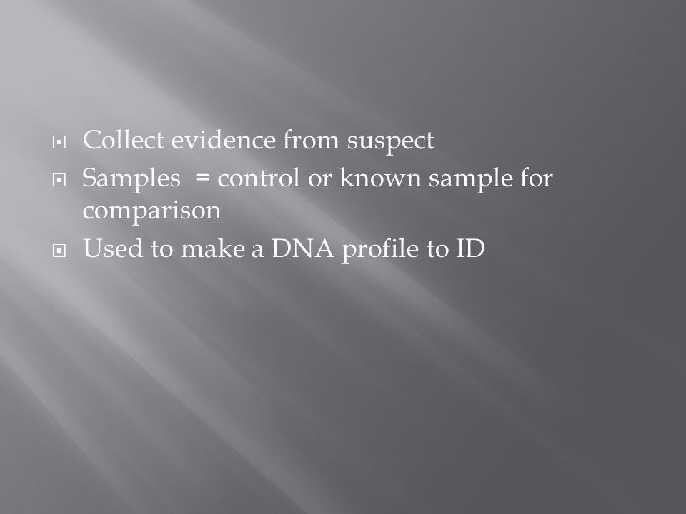  Collect evidence from suspect  Samples = control or known sample for comparison  Used to make a DNA profile to ID