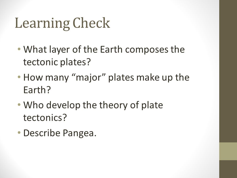 "Learning Check What layer of the Earth composes the tectonic plates? How many ""major"" plates make up the Earth? Who develop the theory of plate tecton"