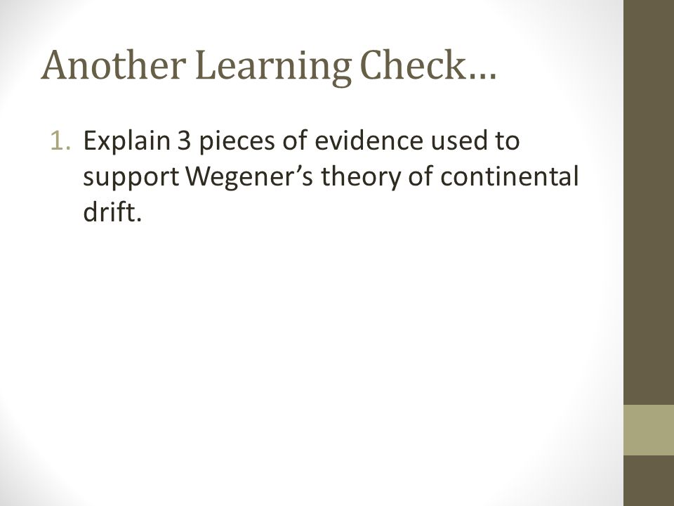 Another Learning Check… 1.Explain 3 pieces of evidence used to support Wegener's theory of continental drift.