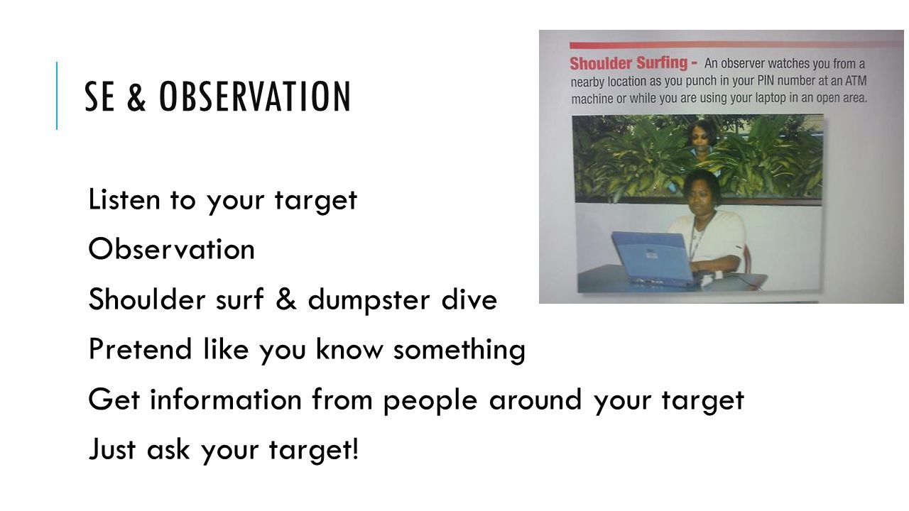 SE & OBSERVATION Listen to your target Observation Shoulder surf & dumpster dive Pretend like you know something Get information from people around your target Just ask your target!
