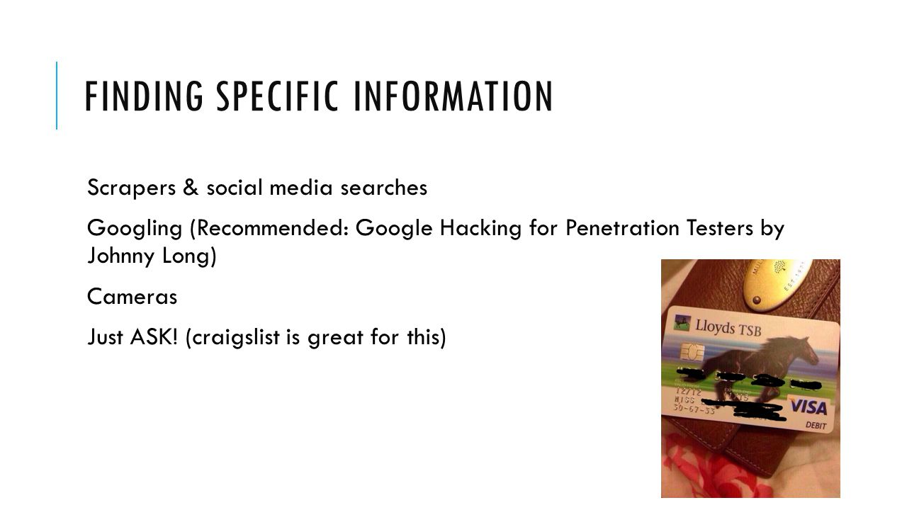 FINDING SPECIFIC INFORMATION Scrapers & social media searches Googling (Recommended: Google Hacking for Penetration Testers by Johnny Long) Cameras Just ASK.