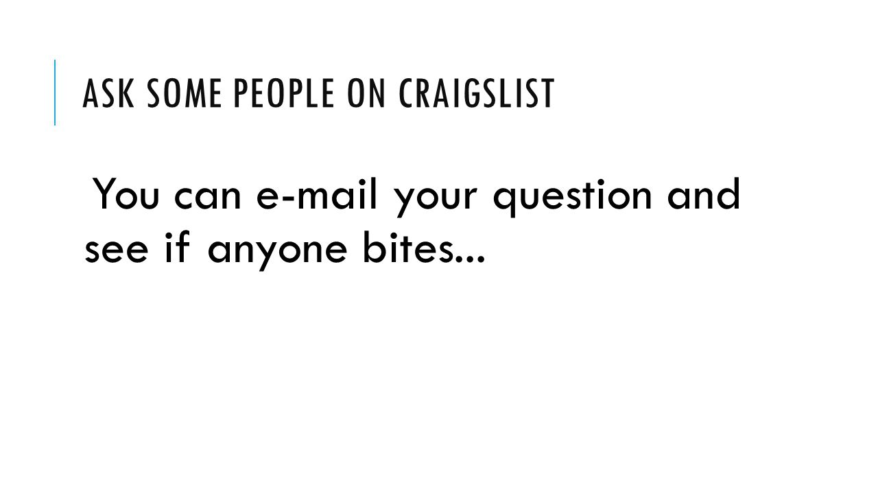 ASK SOME PEOPLE ON CRAIGSLIST You can e-mail your question and see if anyone bites...