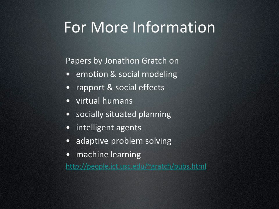For More Information Papers by Jonathon Gratch on emotion & social modeling rapport & social effects virtual humans socially situated planning intelligent agents adaptive problem solving machine learning http://people.ict.usc.edu/~gratch/pubs.html