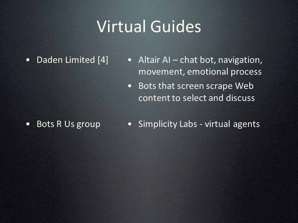 Virtual Guides Daden Limited [4] Bots R Us group Altair AI – chat bot, navigation, movement, emotional process Bots that screen scrape Web content to select and discuss Simplicity Labs - virtual agents