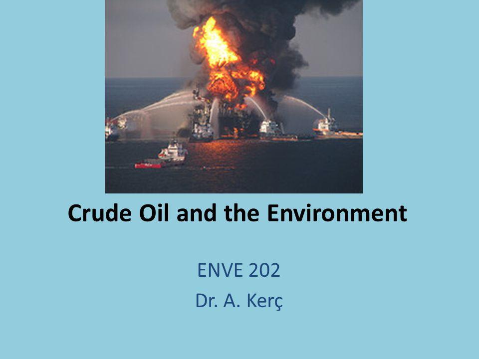 Crude Oil and the Environment ENVE 202 Dr. A. Kerç