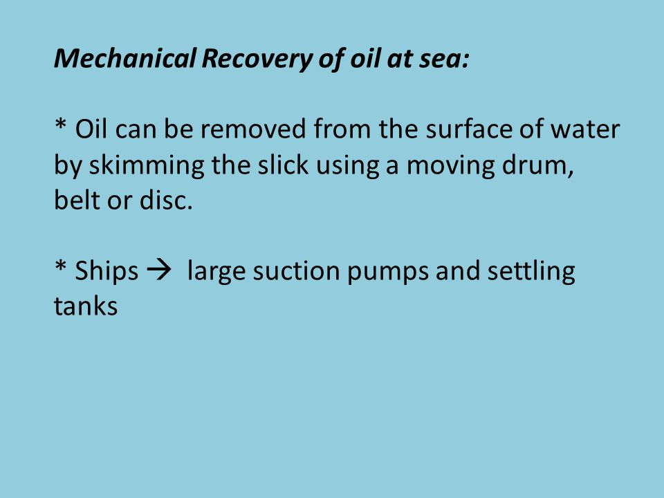 Mechanical Recovery of oil at sea: * Oil can be removed from the surface of water by skimming the slick using a moving drum, belt or disc.