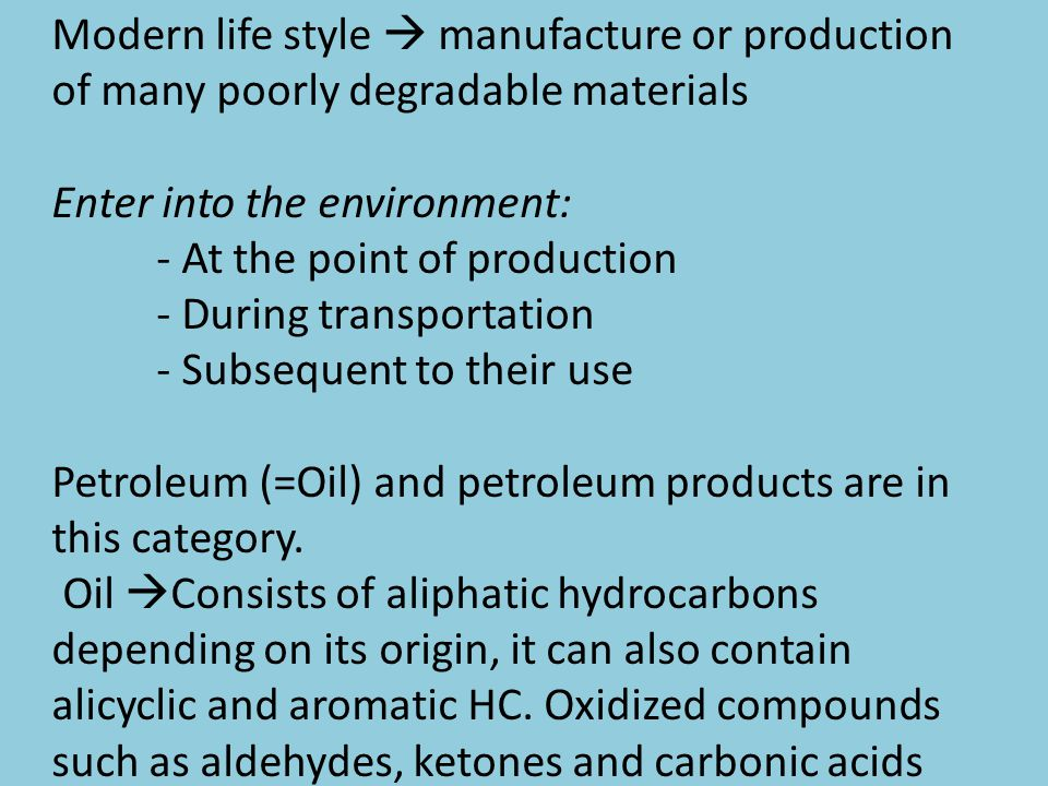 Modern life style  manufacture or production of many poorly degradable materials Enter into the environment: - At the point of production - During transportation - Subsequent to their use Petroleum (=Oil) and petroleum products are in this category.