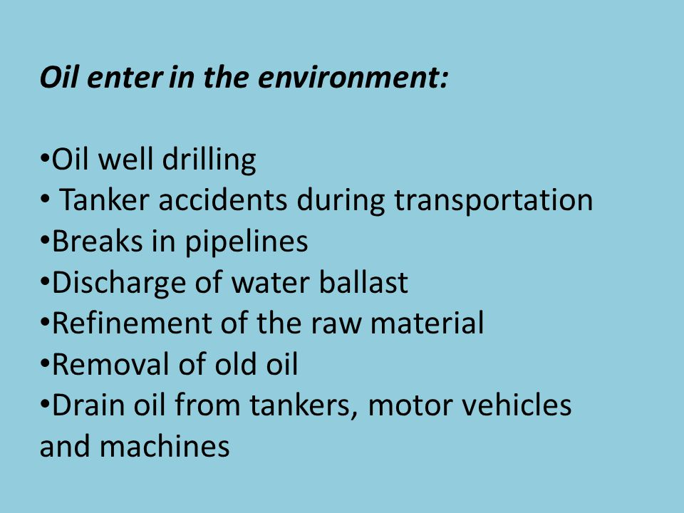 Oil enter in the environment: Oil well drilling Tanker accidents during transportation Breaks in pipelines Discharge of water ballast Refinement of the raw material Removal of old oil Drain oil from tankers, motor vehicles and machines