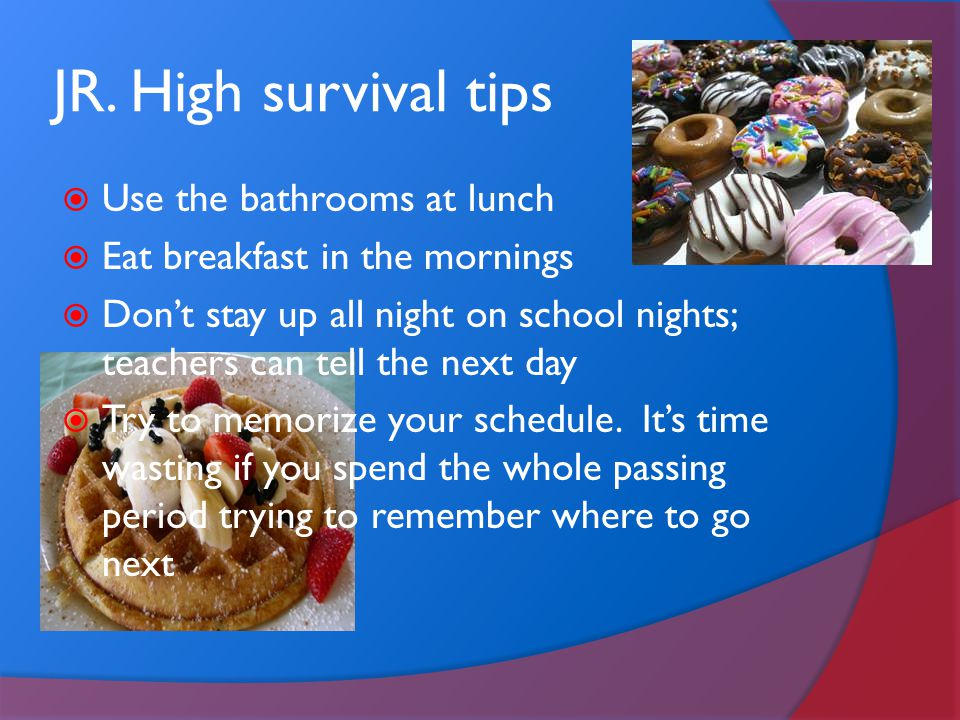 JR. High survival tips  Use the bathrooms at lunch  Eat breakfast in the mornings  Don't stay up all night on school nights; teachers can tell the