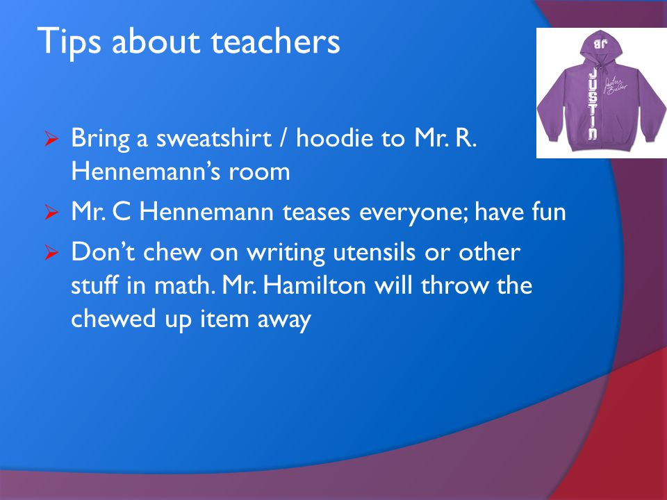 Tips about teachers BBring a sweatshirt / hoodie to Mr. R. Hennemann's room MMr. C Hennemann teases everyone; have fun DDon't chew on writing ut