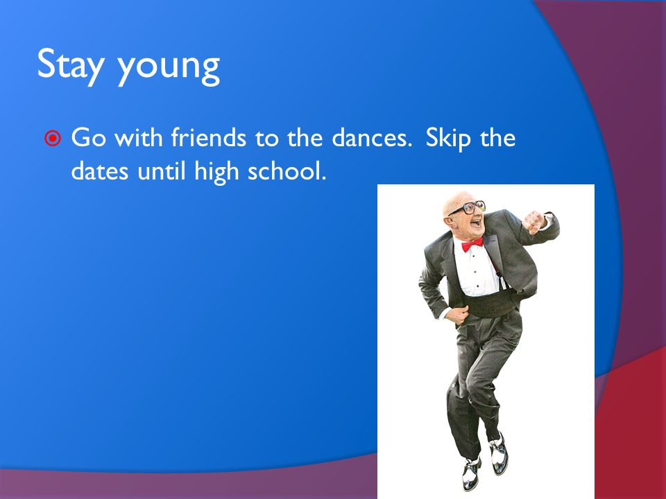 Stay young  Go with friends to the dances. Skip the dates until high school.