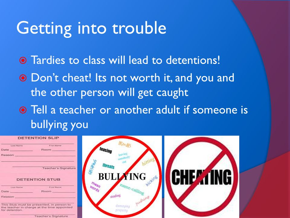 Getting into trouble  Tardies to class will lead to detentions!  Don't cheat! Its not worth it, and you and the other person will get caught  Tell