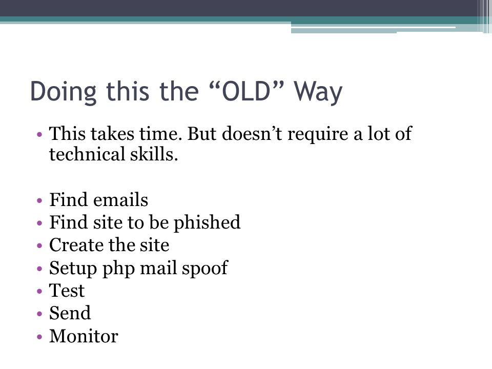 """Doing this the """"OLD"""" Way This takes time. But doesn't require a lot of technical skills. Find emails Find site to be phished Create the site Setup php"""