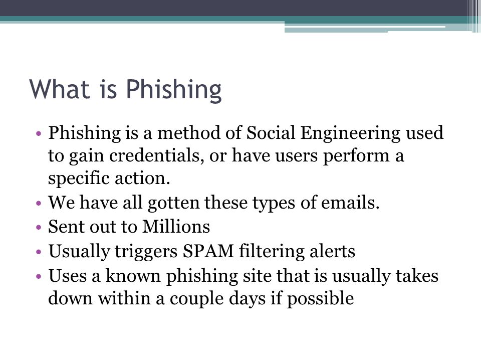What is Phishing Phishing is a method of Social Engineering used to gain credentials, or have users perform a specific action. We have all gotten thes