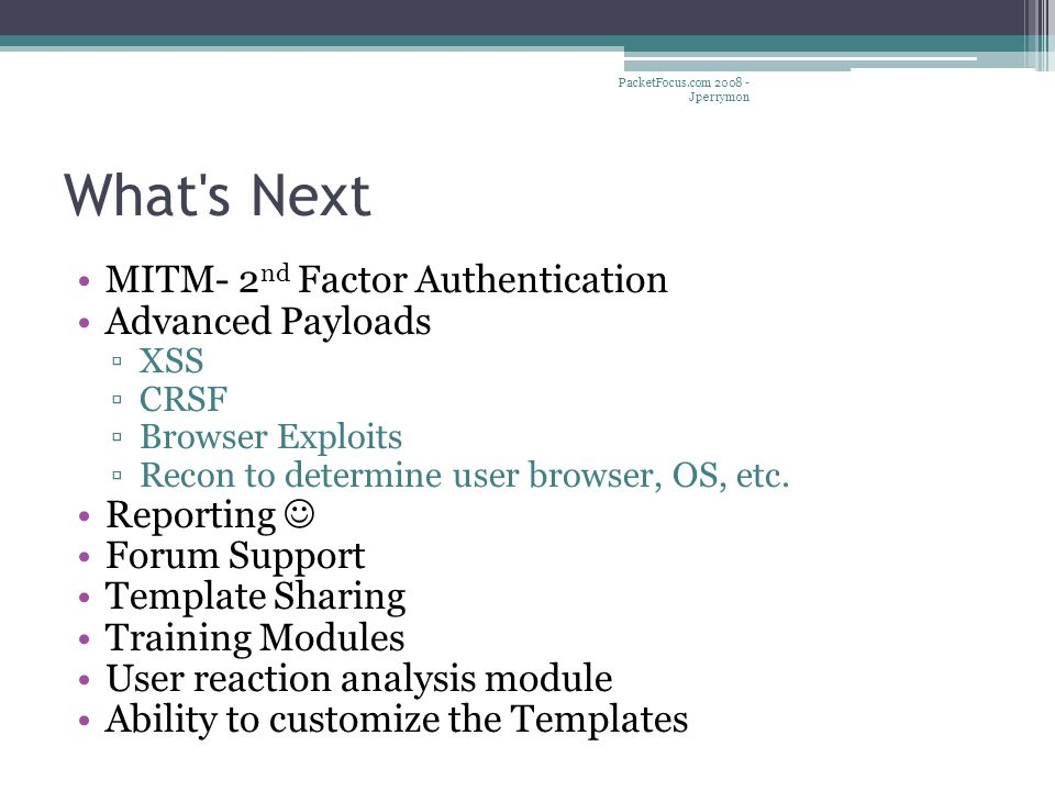 What's Next MITM- 2 nd Factor Authentication Advanced Payloads ▫XSS ▫CRSF ▫Browser Exploits ▫Recon to determine user browser, OS, etc. Reporting Forum