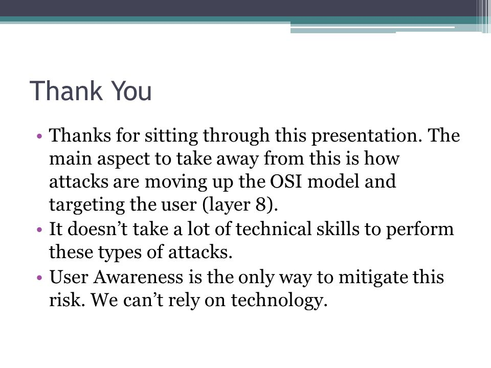 Thank You Thanks for sitting through this presentation. The main aspect to take away from this is how attacks are moving up the OSI model and targetin
