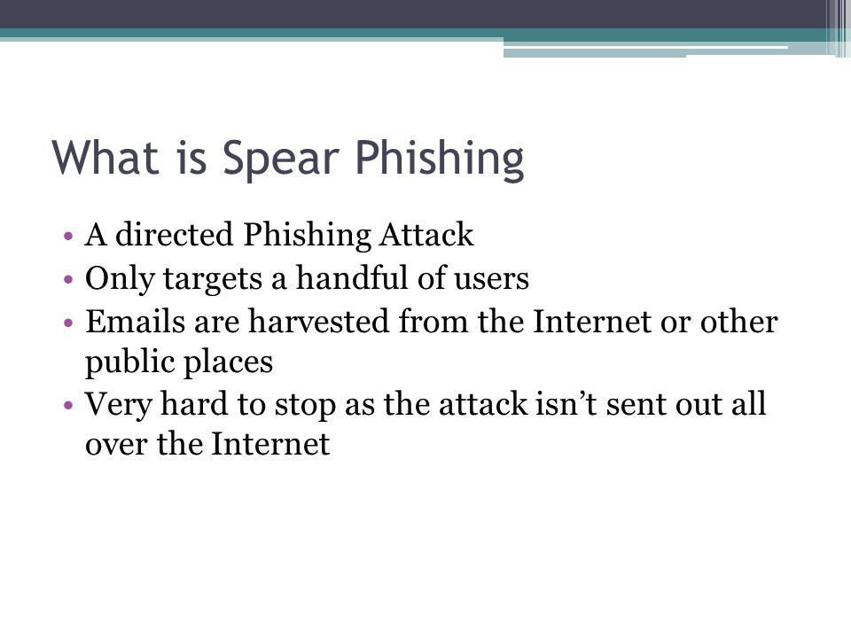 What is Spear Phishing A directed Phishing Attack Only targets a handful of users Emails are harvested from the Internet or other public places Very h