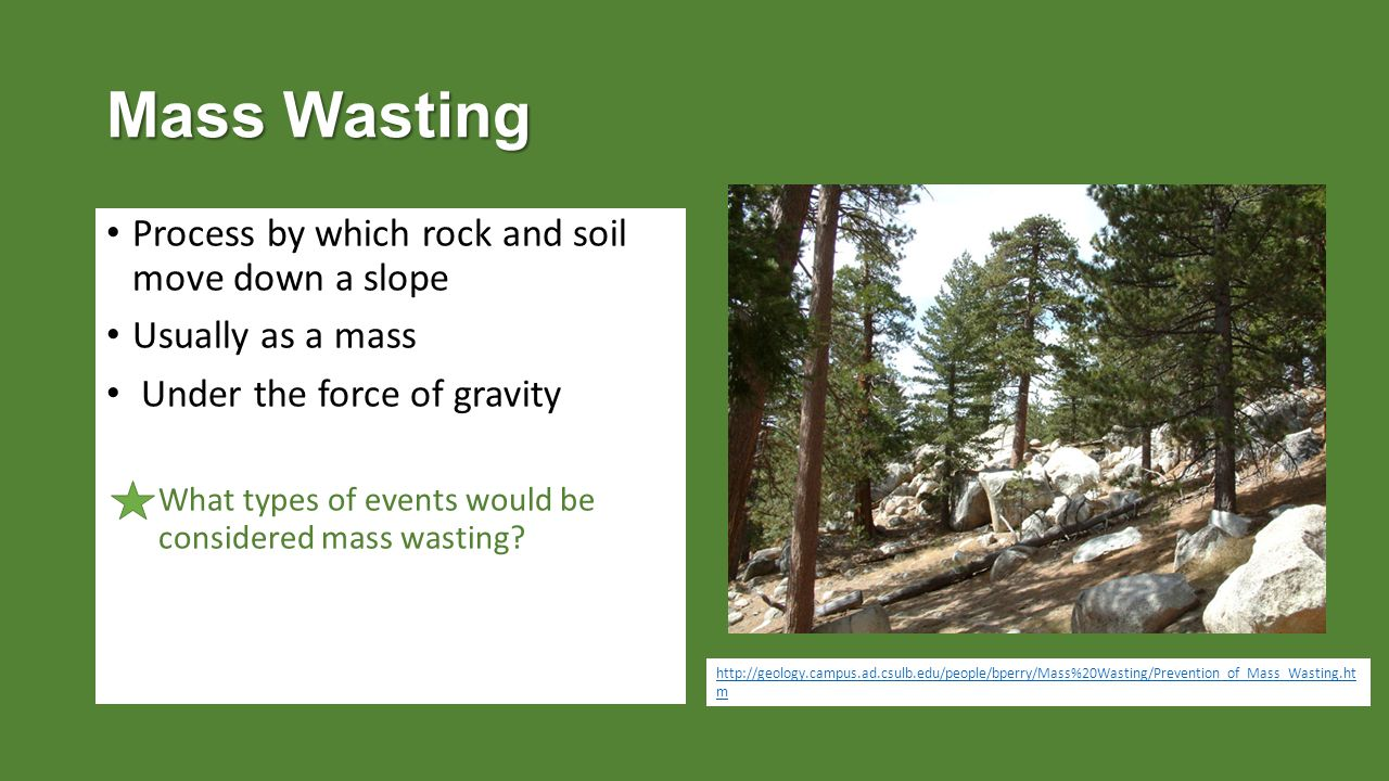 Mass Wasting Process by which rock and soil move down a slope Usually as a mass Under the force of gravity What types of events would be considered mass wasting.
