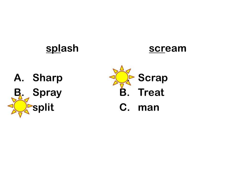 splash A.Sharp B.Spray C.split scream A.Scrap B.Treat C.man