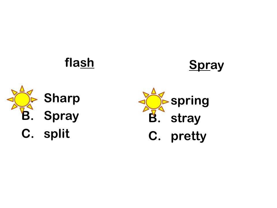 flash A.Sharp B.Spray C.split Spray A.spring B.stray C.pretty