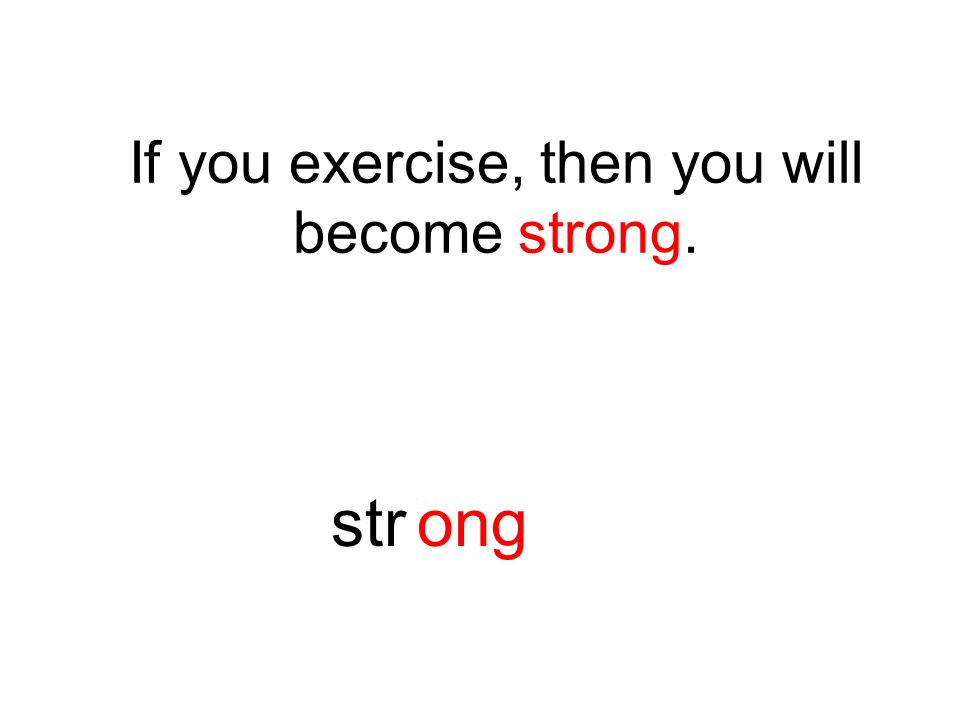 If you exercise, then you will become strong. strong