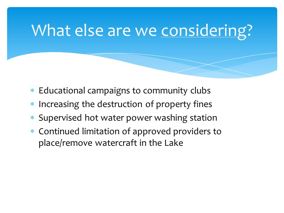  Educational campaigns to community clubs  Increasing the destruction of property fines  Supervised hot water power washing station  Continued limitation of approved providers to place/remove watercraft in the Lake What else are we considering?