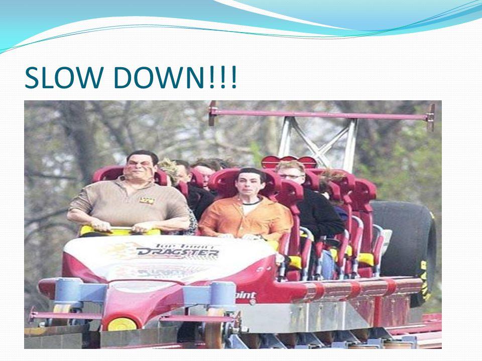 SLOW DOWN!!!