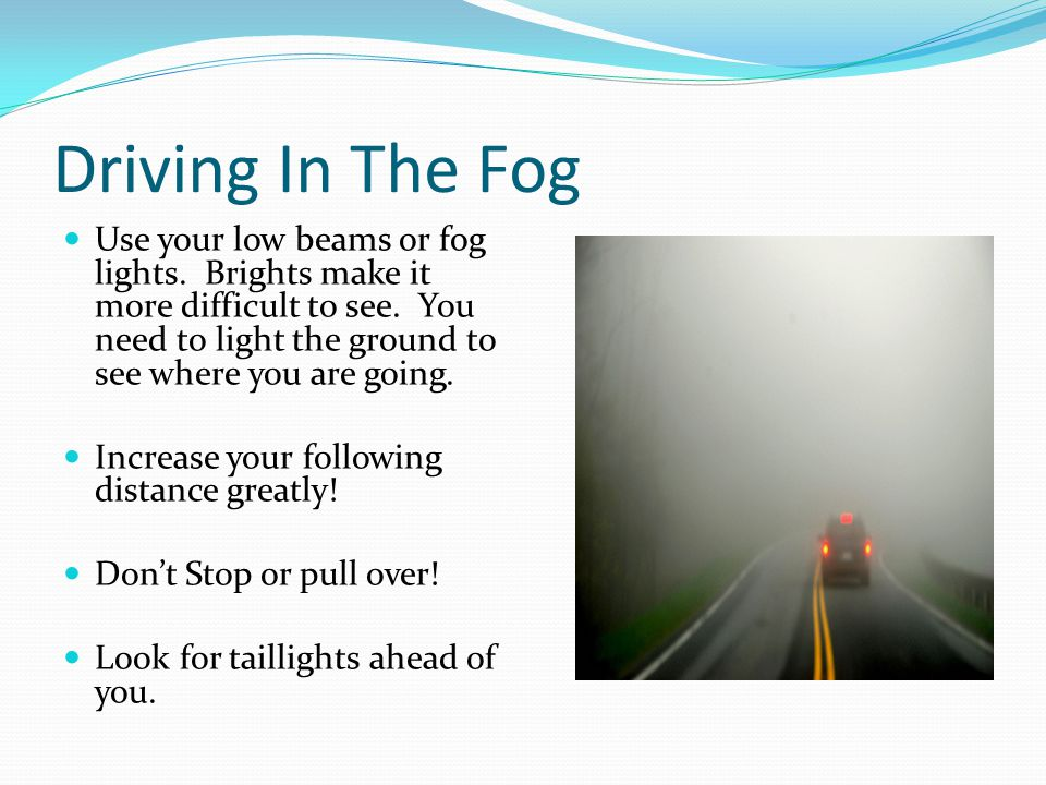 Driving In The Fog Use your low beams or fog lights. Brights make it more difficult to see. You need to light the ground to see where you are going. I