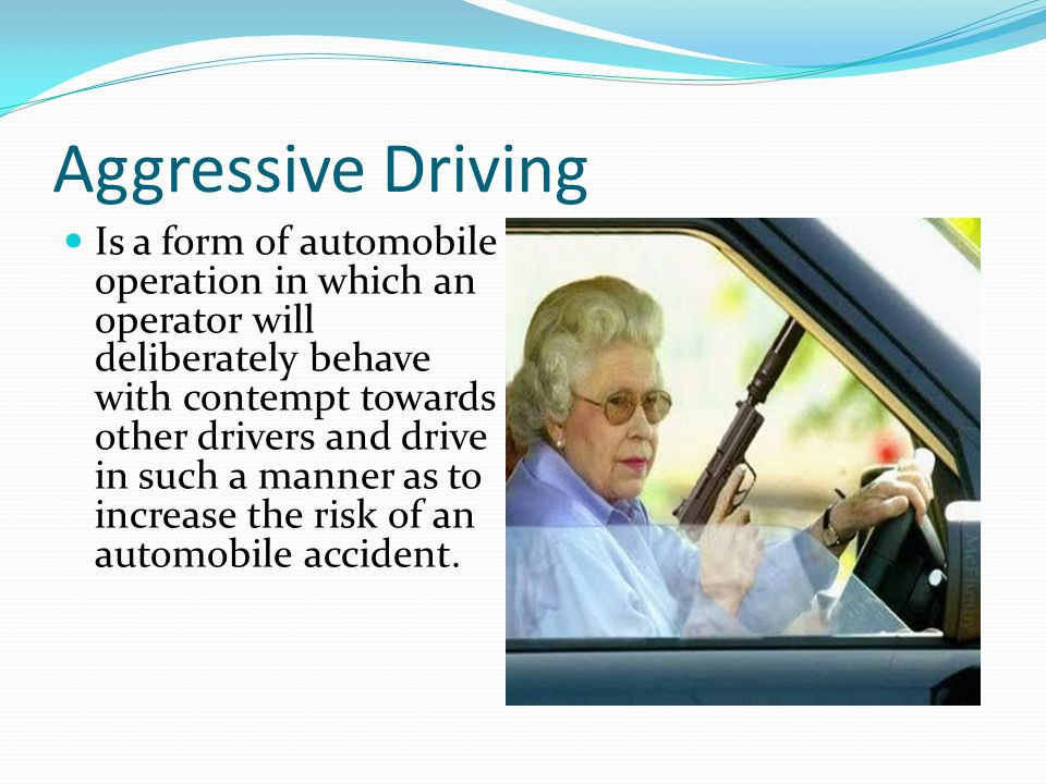 Aggressive Driving Is a form of automobile operation in which an operator will deliberately behave with contempt towards other drivers and drive in su