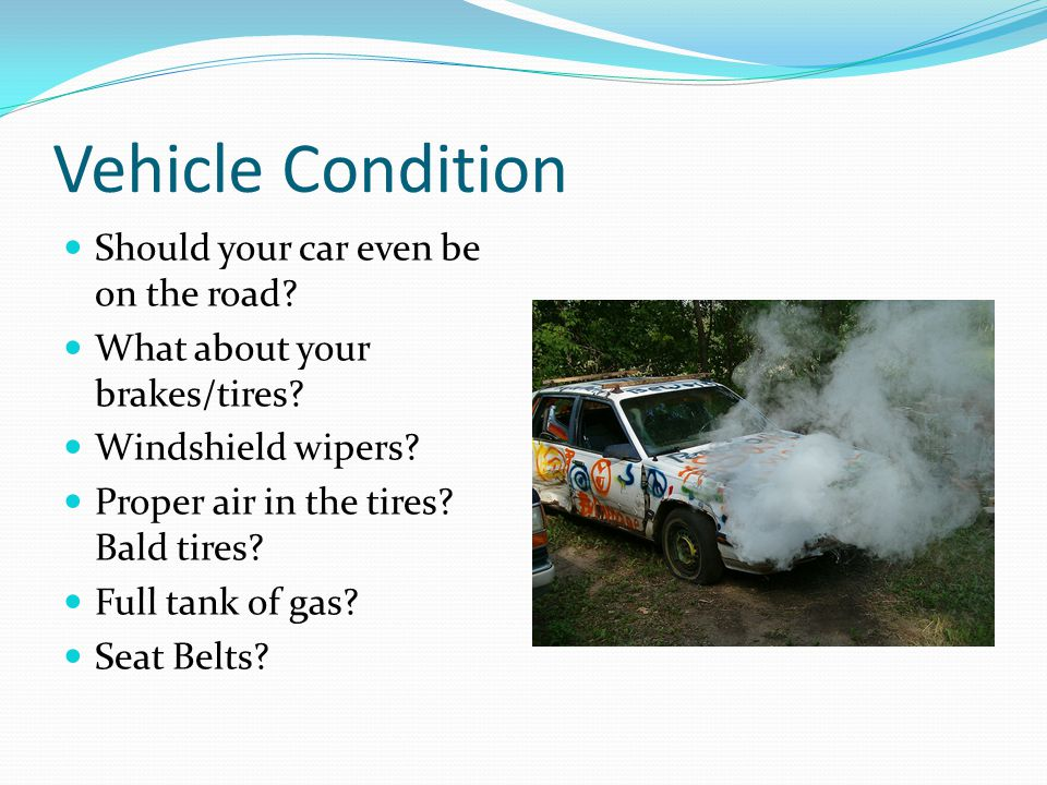 Vehicle Condition Should your car even be on the road? What about your brakes/tires? Windshield wipers? Proper air in the tires? Bald tires? Full tank