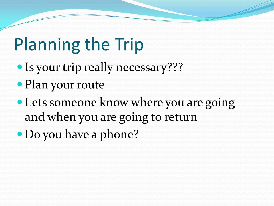 Planning the Trip Is your trip really necessary??? Plan your route Lets someone know where you are going and when you are going to return Do you have