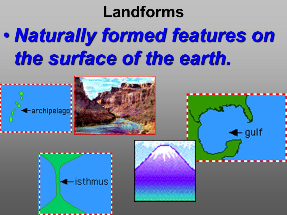 Landforms Naturally formed features on the surface of the earth.Naturally formed features on the surface of the earth.