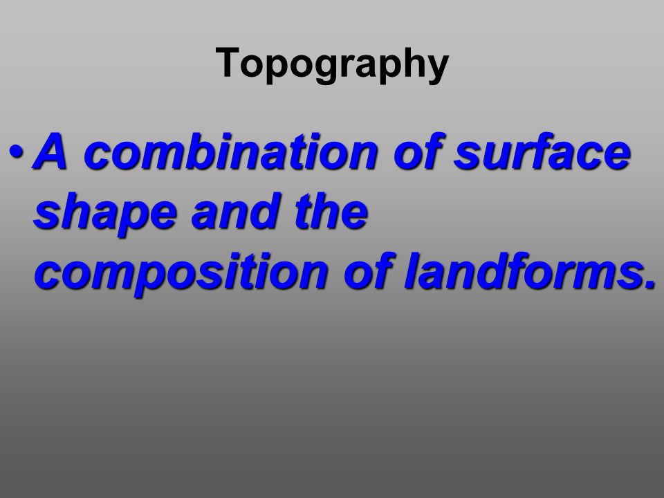 Topography A combination of surface shape and the composition of landforms.A combination of surface shape and the composition of landforms.