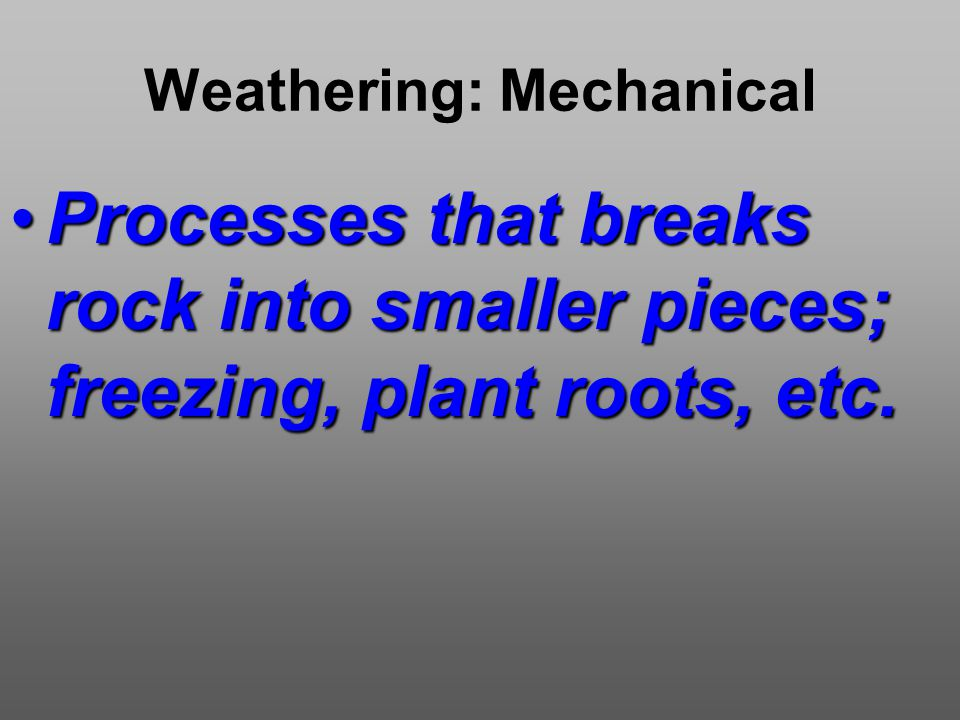 Weathering: Mechanical Processes that breaks rock into smaller pieces; freezing, plant roots, etc.Processes that breaks rock into smaller pieces; freezing, plant roots, etc.