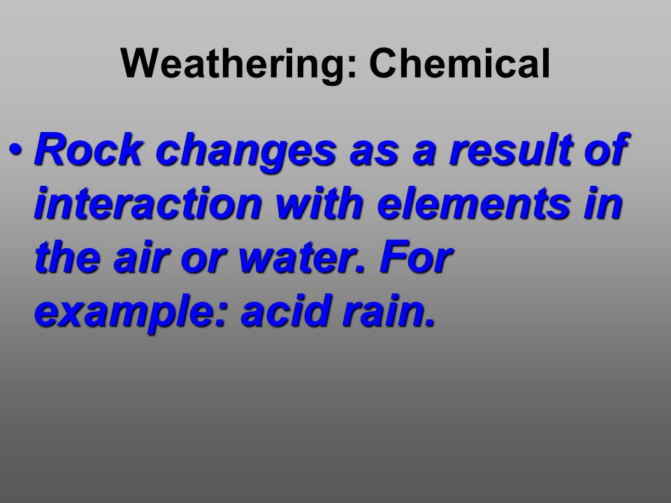 Weathering: Chemical Rock changes as a result of interaction with elements in the air or water.