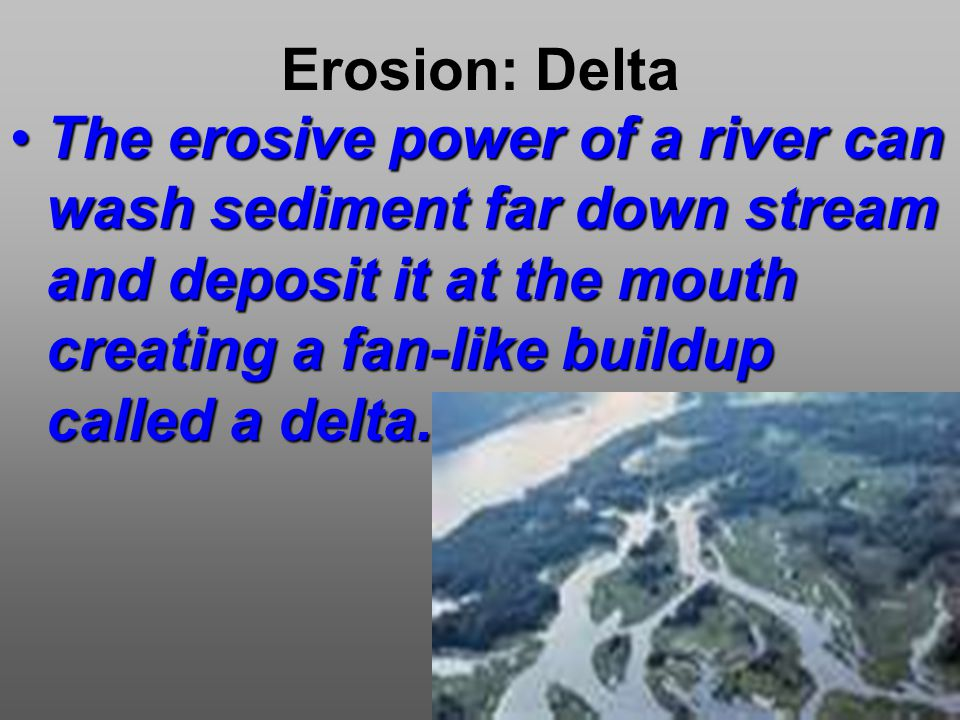 Erosion: Delta The erosive power of a river can wash sediment far down stream and deposit it at the mouth creating a fan-like buildup called a delta.The erosive power of a river can wash sediment far down stream and deposit it at the mouth creating a fan-like buildup called a delta.
