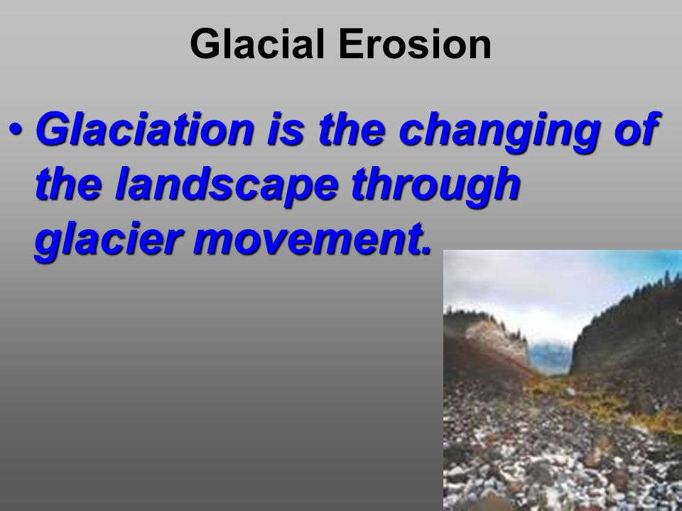 Glacial Erosion Glaciation is the changing of the landscape through glacier movement.Glaciation is the changing of the landscape through glacier movement.