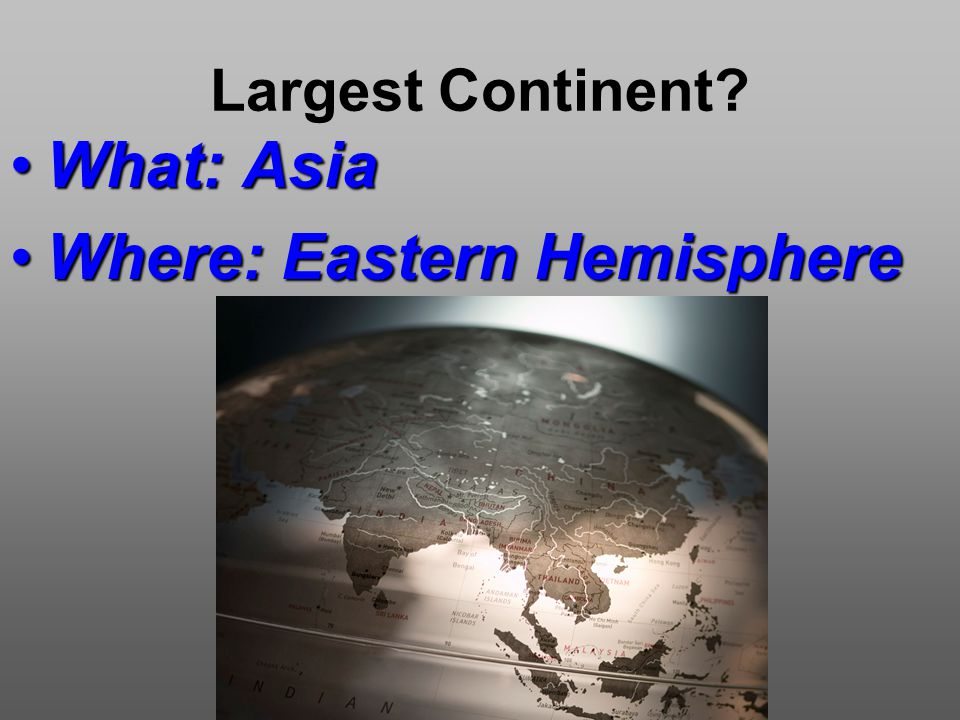 Largest Continent What: AsiaWhat: Asia Where: Eastern HemisphereWhere: Eastern Hemisphere