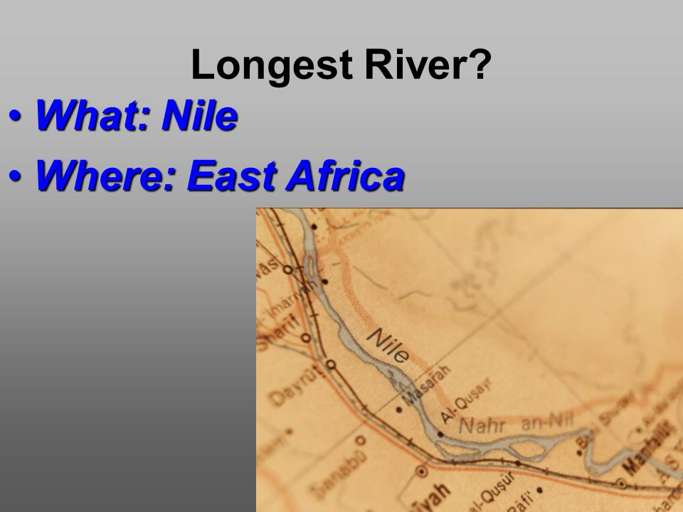 Longest River What: NileWhat: Nile Where: East AfricaWhere: East Africa