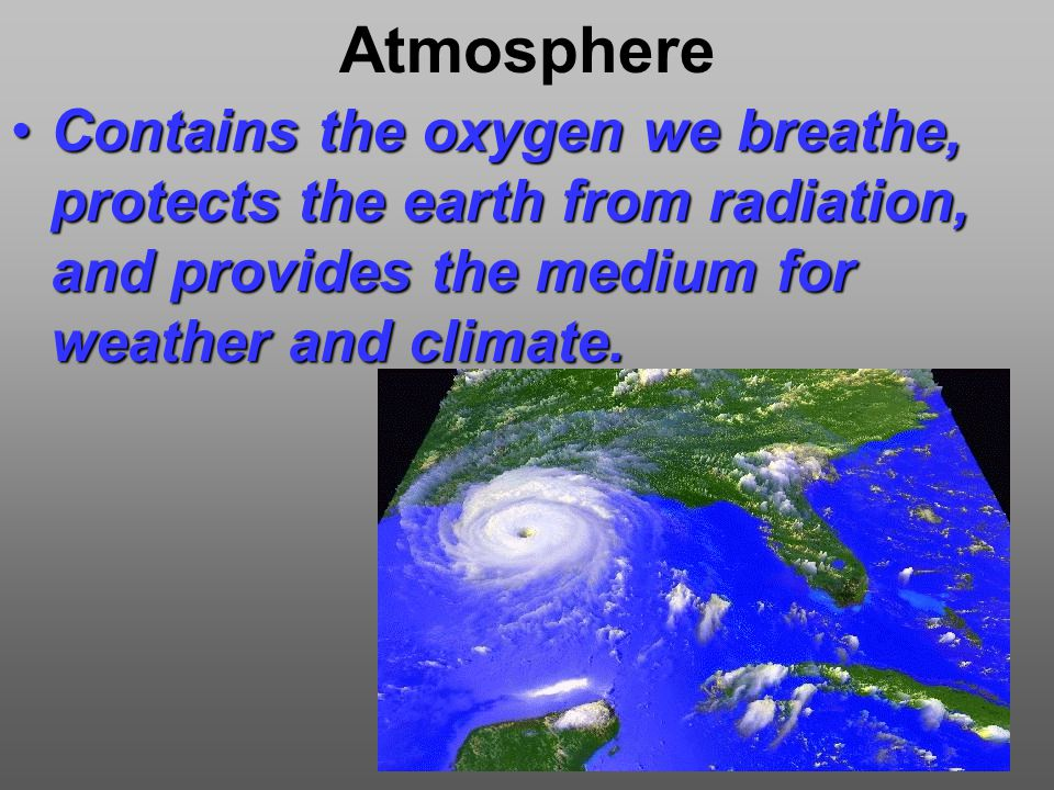 Atmosphere Contains the oxygen we breathe, protects the earth from radiation, and provides the medium for weather and climate.Contains the oxygen we breathe, protects the earth from radiation, and provides the medium for weather and climate.